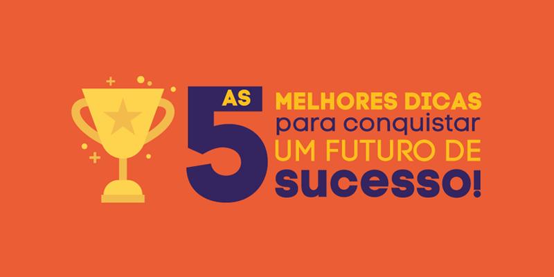 As 5 melhores dicas para conquistar um futuro de sucesso!